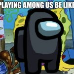 among sus | PLAYING AMONG US BE LIKE: | image tagged in spongebob wanted maniac | made w/ Imgflip meme maker