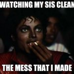 Michael Jackson | ME WATCHING MY SIS CLEAN UP THE MESS THAT I MADE | image tagged in memes,michael jackson popcorn | made w/ Imgflip meme maker