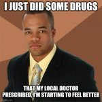 Jdgandbshshdhwjsbsiq | I JUST DID SOME DRUGS THAT MY LOCAL DOCTOR PRESCRIBED, I'M STARTING TO FEEL BETTER | image tagged in memes,successful black man | made w/ Imgflip meme maker
