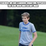The Expert | TEACHER: WE ARE LEARNING QUANTUM PHYSICS! THE KIDS WHO WATCH ANT MAN: | image tagged in the expert | made w/ Imgflip meme maker