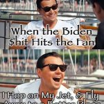Leonardo Dicaprio Wolf Of Wall Street | When the Biden $hit Hits the Fan I Hop on My Jet, & Fly  Away to a Better Place | image tagged in memes,leonardo dicaprio wolf of wall street | made w/ Imgflip meme maker