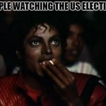 I meant to show this a week ago | PEOPLE WATCHING THE US ELECTIONS | image tagged in memes,michael jackson popcorn | made w/ Imgflip meme maker