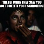 Oh Heck No | THE FBI WHEN THEY SAW YOU FORGOT TO DELETE YOUR SEARCH HISTORY | image tagged in memes,michael jackson popcorn | made w/ Imgflip meme maker