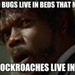 bruh | IF BED BUGS LIVE IN BEDS THAT MEANS COCKROACHES LIVE IN... | image tagged in memes,samuel jackson glance | made w/ Imgflip meme maker