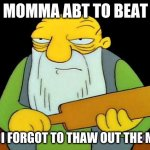 That's a paddlin' Meme | MY MOMMA ABT TO BEAT ME BCS I FORGOT TO THAW OUT THE MEAT | image tagged in memes,that's a paddlin' | made w/ Imgflip meme maker