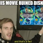 and that's a fact | THIS MOVIE RUINED DISNEY | image tagged in and that's a fact | made w/ Imgflip meme maker