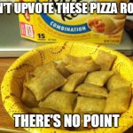 Good Guy Pizza Rolls Meme | DON'T UPVOTE THESE PIZZA ROLLS THERE'S NO POINT | image tagged in memes,good guy pizza rolls | made w/ Imgflip meme maker