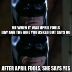 Batman Smiles Meme | ME WHEN IT WAS APRIL FOOLS DAY AND THE GIRL YOU ASKED OUT SAYS NO AFTER APRIL FOOLS, SHE SAYS YES | image tagged in memes,batman smiles | made w/ Imgflip meme maker
