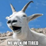 Laughing Goat | ME WEN IM TIRED | image tagged in memes,laughing goat | made w/ Imgflip meme maker