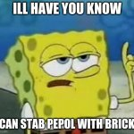 brick | ILL HAVE YOU KNOW I CAN STAB PEPOL WITH BRICKS | image tagged in memes,i'll have you know spongebob | made w/ Imgflip meme maker
