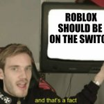 Roblox on swotch | ROBLOX SHOULD BE  ON THE SWITCH | image tagged in and that's a fact | made w/ Imgflip meme maker