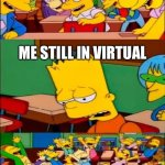 say the line bart! simpsons | EVERY ONE BACK AT SCHOOL ME STILL IN VIRTUAL | image tagged in say the line bart simpsons | made w/ Imgflip meme maker