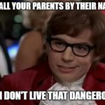 Is it me or does it seem like that is worse than cussing in front of them as a kid? | YOU CALL YOUR PARENTS BY THEIR NAMES? EVEN I DON'T LIVE THAT DANGEROUSLY. | image tagged in memes,i too like to live dangerously,parents,family | made w/ Imgflip meme maker