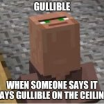It says gullible on the ceiling | GULLIBLE WHEN SOMEONE SAYS IT SAYS GULLIBLE ON THE CEILING | image tagged in minecraft villager looking up | made w/ Imgflip meme maker