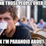 Lazy College Senior Meme | I THINK THOSE PEOPLE OVER THERE THINK I'M PARANOID ABOUT THEM | image tagged in memes,lazy college senior | made w/ Imgflip meme maker