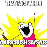 X All The Y Meme | THAT FACE WHEN YOUR CRUSH SAYS YES | image tagged in memes,x all the y | made w/ Imgflip meme maker
