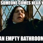 Snape Meme | WHEN SOMEONE COMES NEAR YOU IN AN EMPTY BATHROOM | image tagged in memes,snape | made w/ Imgflip meme maker