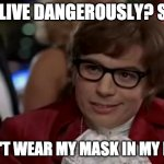 I live DANGEROUSLY | YOU LIVE DANGEROUSLY? SAME I DON'T WEAR MY MASK IN MY HOME | image tagged in memes,i too like to live dangerously | made w/ Imgflip meme maker