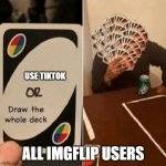 UNO Draw The Whole Deck | USE TIKTOK ALL IMGFLIP USERS | image tagged in uno draw the whole deck | made w/ Imgflip meme maker