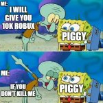 Lmao | I WILL GIVE YOU 10K ROBUX IF YOU DON'T KILL ME PIGGY PIGGY ME: ME: | image tagged in memes,talk to spongebob | made w/ Imgflip meme maker