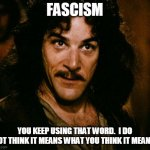 Inigo Fascist | FASCISM YOU KEEP USING THAT WORD.  I DO NOT THINK IT MEANS WHAT YOU THINK IT MEANS. | image tagged in memes,inigo montoya | made w/ Imgflip meme maker