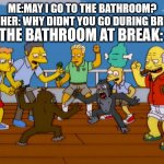 the bathroom at break | ME:MAY I GO TO THE BATHROOM?  TEACHER: WHY DIDNT YOU GO DURING BREAK? THE BATHROOM AT BREAK: | image tagged in simpsons monkey fight,the bathroom at break | made w/ Imgflip meme maker