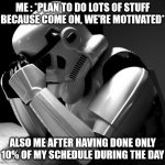 Feeling unefficient | ME : *PLAN TO DO LOTS OF STUFF BECAUSE COME ON, WE'RE MOTIVATED* ALSO ME AFTER HAVING DONE ONLY 10% OF MY SCHEDULE DURING THE DAY | image tagged in depressed stormtrooper,student life | made w/ Imgflip meme maker