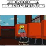 2020 Black Friday | WHEN ITS BLACK FRIDAY   AND AMAZON'S SERVERS BE LIKE: | image tagged in i'm in danger | made w/ Imgflip meme maker