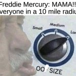 Oof size large | Freddie Mercury: MAMA!!! Everyone in a 10 mile radius | image tagged in oof size large | made w/ Imgflip meme maker
