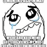 Happy Guy Rage Face Meme | 5 MONTHS AGO IN MAY MY JOTARO KUJO MEME GOT 1,106 VIEWS, MY MOST EVER. PLS FOLLOW ME ON HERE | image tagged in memes,happy guy rage face | made w/ Imgflip meme maker