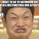 i want to go to bathroom by aaziim | I WANT TO GO TO BATHROOM BUT I AM IN A MEETING!THEN OUR SITUATION: WE: | image tagged in memes,impossibru guy original | made w/ Imgflip meme maker