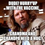 Confused Lebowski Meme | DUDE! HURRY UP WITH THE VACCINE. GRANDMA AND GRANDPA NEED A HUG. | image tagged in memes,confused lebowski | made w/ Imgflip meme maker