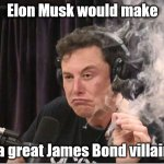 Bad guy, or Worst guy? | Elon Musk would make a great James Bond villain | image tagged in elon musk smoking a joint | made w/ Imgflip meme maker