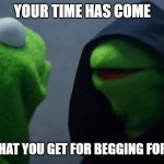 Kermit Inner Me | YOUR TIME HAS COME THIS IS WHAT YOU GET FOR BEGGING FOR UPVOTES | image tagged in kermit inner me | made w/ Imgflip meme maker