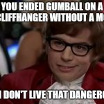 bRiNg bAcK gUmBaLl | YOU ENDED GUMBALL ON A BAD CLIFFHANGER WITHOUT A MOVIE? EVEN I DON'T LIVE THAT DANGEROUSLY | image tagged in memes,i too like to live dangerously,the amazing world of gumball | made w/ Imgflip meme maker