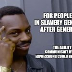 Eddie Murphy thinking | FOR PEOPLE HELD IN SLAVERY GENERATION AFTER GENERATION THE ABILITY TO COMMUNICATE BY FACIAL EXPRESSIONS COULD BE VERY USEFUL. | image tagged in eddie murphy thinking | made w/ Imgflip meme maker