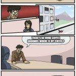 Boardroom Meeting Suggestions Extended | WHERE IS MY COFFEE? IT'S IN THE COFFEE MAKER. NO IT'S NOT, WHERE IS MY COFFEE. THERE'S NO MORE COFFEE IN THE COFFEE MAKER, YOU'LL HAVE TO MA | image tagged in boardroom meeting suggestions extended | made w/ Imgflip meme maker