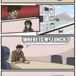 Boardroom Meeting Suggestions Extended | WHERE IS LUNCH? IN THE STAFF REFRIGERATOR. NO IT'S NOT, I CHECKED. MAYBE YOU DIDN'T BRING A LUNCH. WHERE IS MY LUNCH? I ATE IT. YOU SNOOZE Y | image tagged in boardroom meeting suggestions extended | made w/ Imgflip meme maker