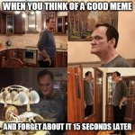 Quentin Tarantino what is life | WHEN YOU THINK OF A GOOD MEME AND FORGET ABOUT IT 15 SECONDS LATER | image tagged in quentin tarantino what is life,forgetful | made w/ Imgflip meme maker