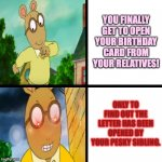 Arthur's birthday card problems | YOU FINALLY GET TO OPEN YOUR BIRTHDAY CARD FROM YOUR RELATIVES! ONLY TO FIND OUT THE LETTER HAS BEEN OPENED BY YOUR PESKY SIBLING. | image tagged in happy arthur angry arthur,arthur meme,happy birthday,anger,relatable,sibling rivalry | made w/ Imgflip meme maker