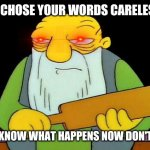 That's a paddlin' Meme | YOU CHOSE YOUR WORDS CARELESSLY YOU KNOW WHAT HAPPENS NOW DON'T YOU | image tagged in memes,that's a paddlin' | made w/ Imgflip meme maker