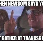 Ca Thanksgiving 2020 | WHEN NEWSOM SAYS YOU CAN'T GATHER AT THANKSGIVING | image tagged in christmas vacation | made w/ Imgflip meme maker