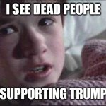 I see, you see, we all see | I SEE DEAD PEOPLE SUPPORTING TRUMP | image tagged in memes,i see dead people | made w/ Imgflip meme maker