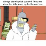 Bender Meme | Teachers and parents: You should always stand up for yourself! Teachers when the kids stand up for themselves: | image tagged in memes,bender | made w/ Imgflip meme maker