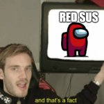 red sus | RED SUS | image tagged in and that's a fact | made w/ Imgflip meme maker