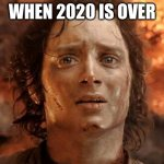 It's Finally Over | WHEN 2020 IS OVER | image tagged in memes,it's finally over | made w/ Imgflip meme maker