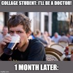 Yep | COLLAGE STUDENT: I'LL BE A DOCTOR! 1 MONTH LATER: | image tagged in memes,lazy college senior | made w/ Imgflip meme maker