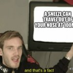 Enjoy your daily fact :D | A SNEEZE CAN TRAVEL OUT OF YOUR NOSE AT 100MPH it's true... | image tagged in and that's a fact,pewdiepie,facts | made w/ Imgflip meme maker