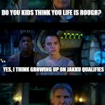 It's True All of It Han Solo Meme | DO YOU KIDS THINK YOU LIFE IS ROUGH? YES, I THINK GROWING UP ON JAKKU QUALIFIES TRY HAVING DARTH VADER AS A FATHER-IN-LAW | image tagged in memes,it's true all of it han solo | made w/ Imgflip meme maker