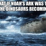 noahs ark | WHAT IF NOAH'S ARK WAS THE CAUSE OF THE DINOSAURS BECOMING EXTINCT | image tagged in noahs ark | made w/ Imgflip meme maker